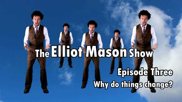 The Elliot Mason Show 3 Why Do Things Change?